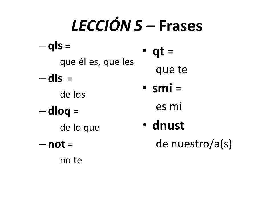 – qls = que él es, que les – dls = de los – dloq = de lo que – not = no te qt = que te smi = es mi dnust de nuestro/a(s) LECCIÓN 5 – Frases