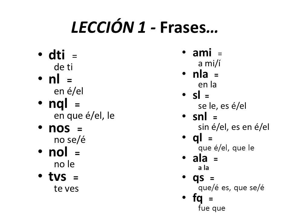 LECCIÓN 1 - Frases… dti = de ti nl = en é/el nql = en que é/el, le nos = no se/é nol = no le tvs = te ves ami = a mi/í nla = en la sl = se le, es é/el snl = sin é/el, es en é/el ql = que é/el, que le ala = a la qs = que/é es, que se/é fq = fue que