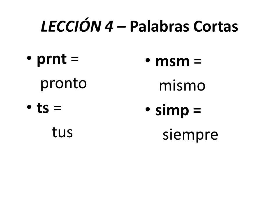 LECCIÓN 4 – Palabras Cortas prnt = pronto ts = tus msm = mismo simp = siempre