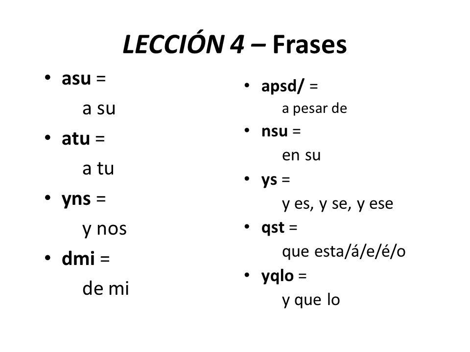 LECCIÓN 4 – Frases asu = a su atu = a tu yns = y nos dmi = de mi apsd/ = a pesar de nsu = en su ys = y es, y se, y ese qst = que esta/á/e/é/o yqlo = y