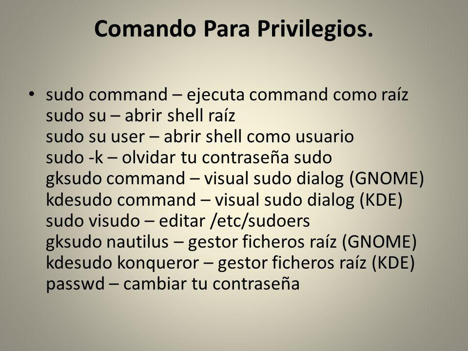 Comando Para Privilegios. sudo command – ejecuta command como raíz sudo su – abrir shell raíz sudo su user – abrir shell como usuario sudo -k – olvida