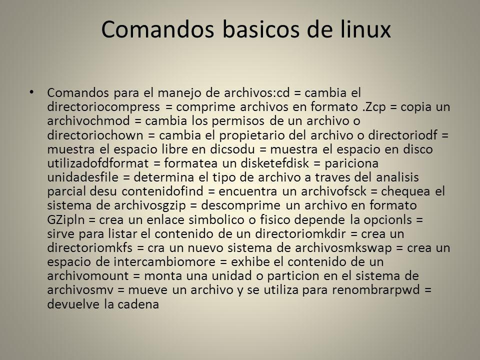 Comandos basicos de linux Comandos para el manejo de archivos:cd = cambia el directoriocompress = comprime archivos en formato.Zcp = copia un archivoc
