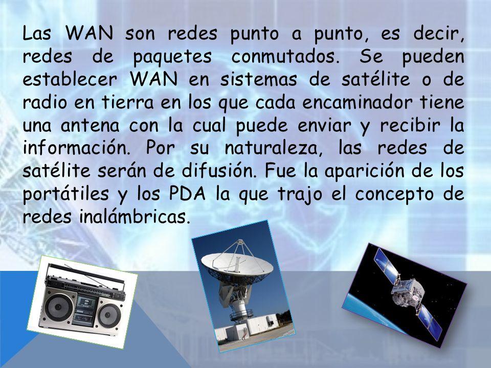 Las WAN son redes punto a punto, es decir, redes de paquetes conmutados. Se pueden establecer WAN en sistemas de satélite o de radio en tierra en los