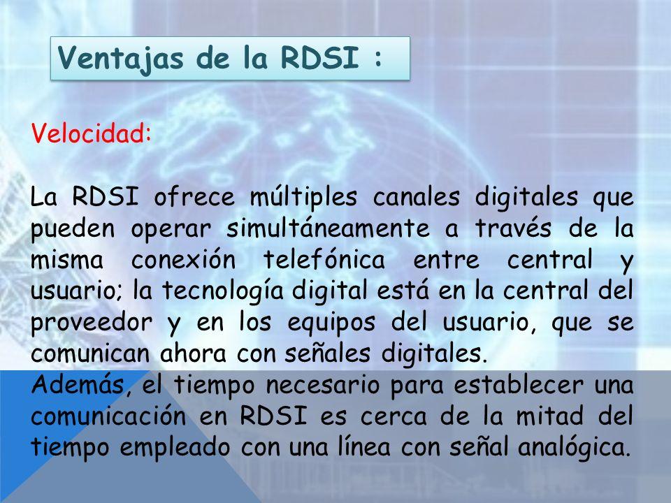 Ventajas de la RDSI : Velocidad: La RDSI ofrece múltiples canales digitales que pueden operar simultáneamente a través de la misma conexión telefónica
