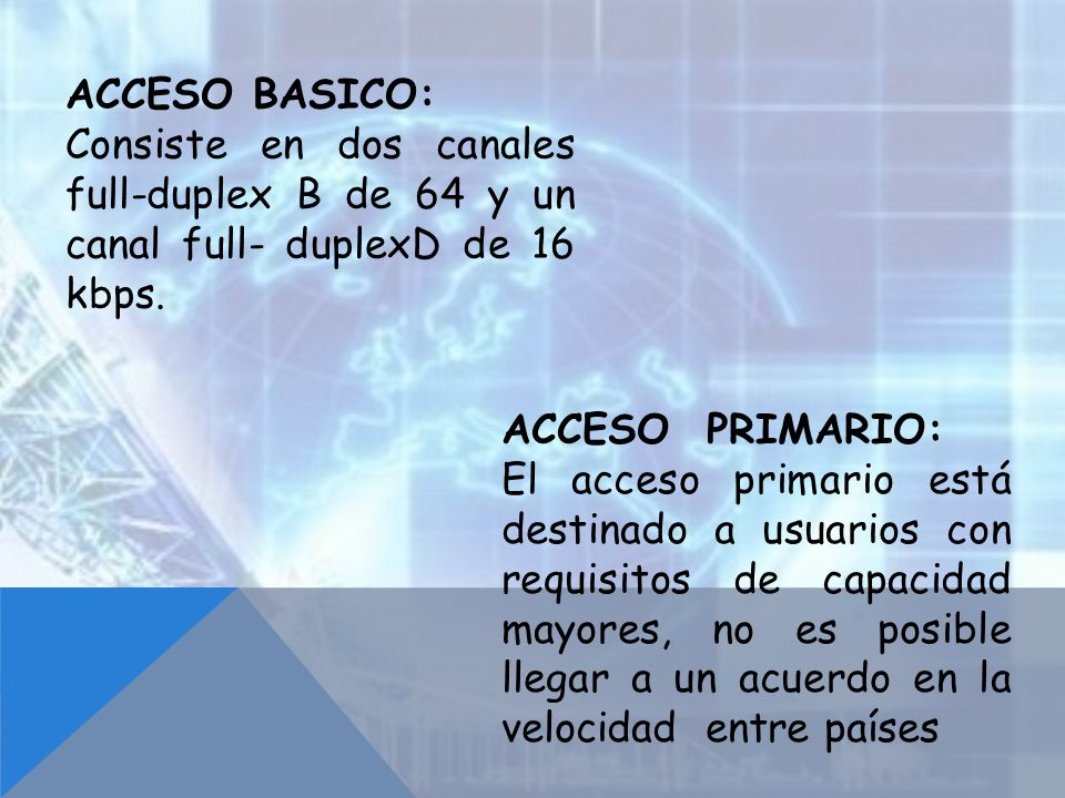 ACCESO BASICO: Consiste en dos canales full-duplex B de 64 y un canal full- duplexD de 16 kbps. ACCESO PRIMARIO: El acceso primario está destinado a u