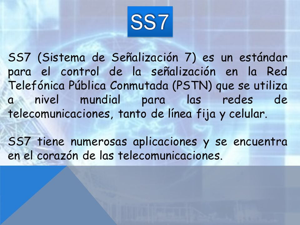 SS7 (Sistema de Señalización 7) es un estándar para el control de la señalización en la Red Telefónica Pública Conmutada (PSTN) que se utiliza a nivel