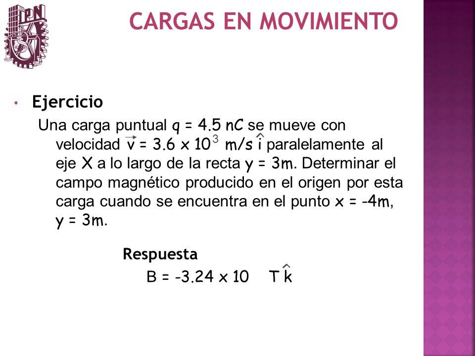 CARGAS EN MOVIMIENTO Ejercicio Una carga puntual q = 4.5 nC se mueve con velocidad v = 3.6 x 10 m/s i paralelamente al eje X a lo largo de la recta y