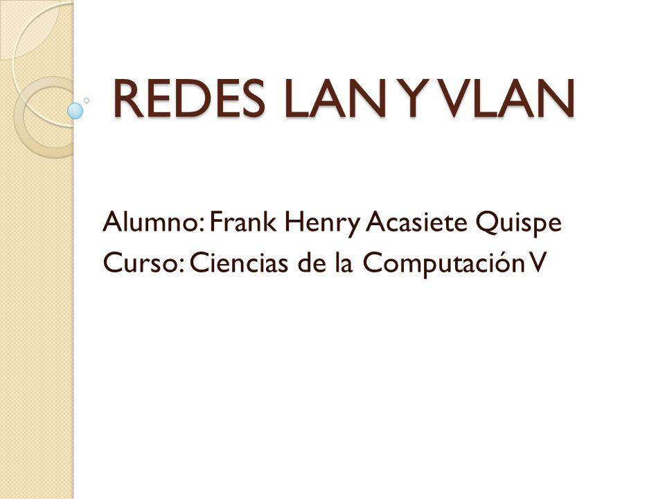 REDES LAN Y VLAN Alumno: Frank Henry Acasiete Quispe Curso: Ciencias de la Computación V