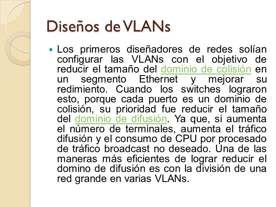 Diseños de VLANs Los primeros diseñadores de redes solían configurar las VLANs con el objetivo de reducir el tamaño del dominio de colisión en un segm