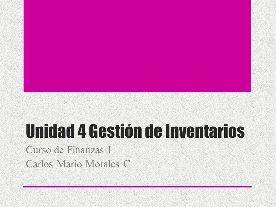 Unidad 4 Gestión de Inventarios Curso de Finanzas I Carlos Mario Morales C