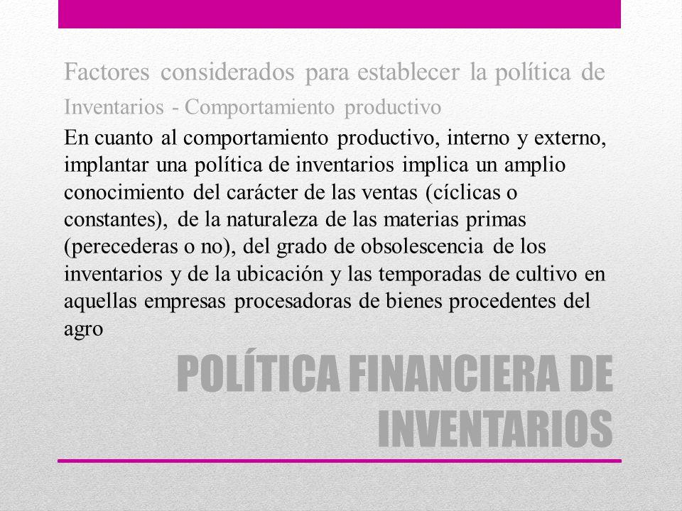 POLÍTICA FINANCIERA DE INVENTARIOS Factores considerados para establecer la política de Inventarios - Comportamiento productivo En cuanto al comportam