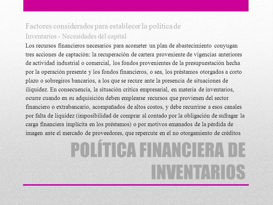 POLÍTICA FINANCIERA DE INVENTARIOS Factores considerados para establecer la política de Inventarios - Necesidades del capital Los recursos financieros