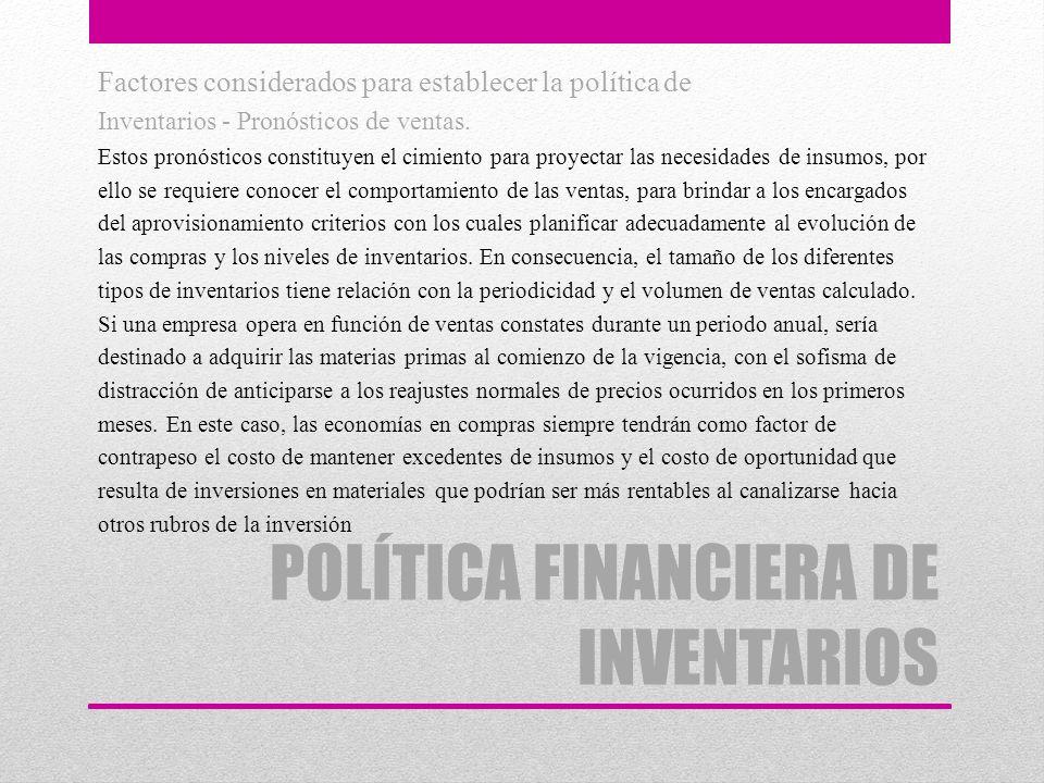 POLÍTICA FINANCIERA DE INVENTARIOS Factores considerados para establecer la política de Inventarios - Pronósticos de ventas. Estos pronósticos constit