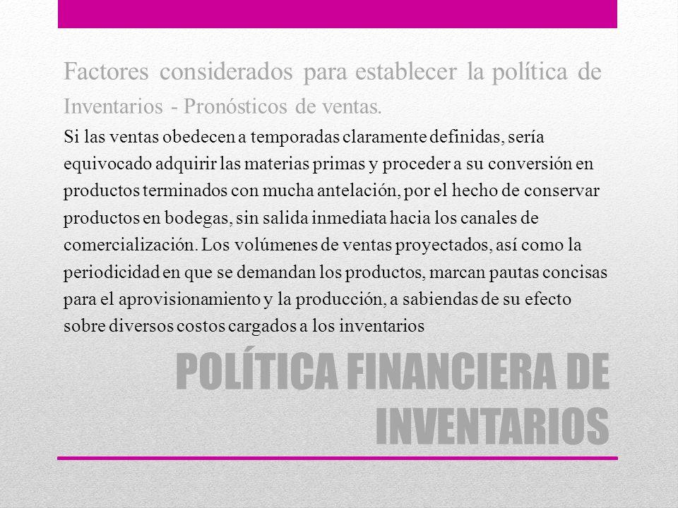 POLÍTICA FINANCIERA DE INVENTARIOS Factores considerados para establecer la política de Inventarios - Pronósticos de ventas. Si las ventas obedecen a