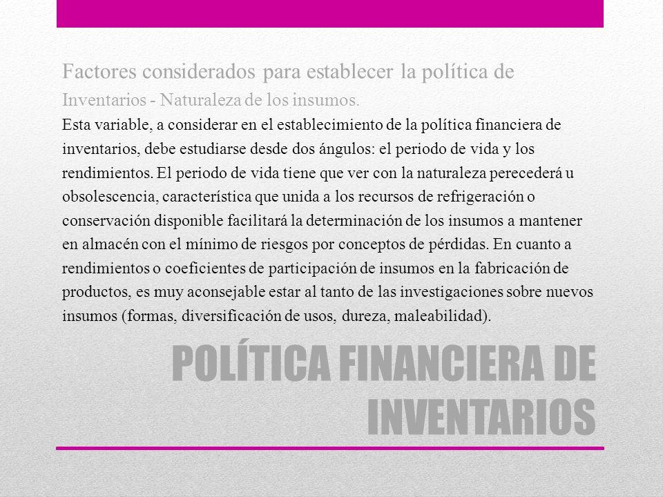 POLÍTICA FINANCIERA DE INVENTARIOS Factores considerados para establecer la política de Inventarios - Naturaleza de los insumos. Esta variable, a cons