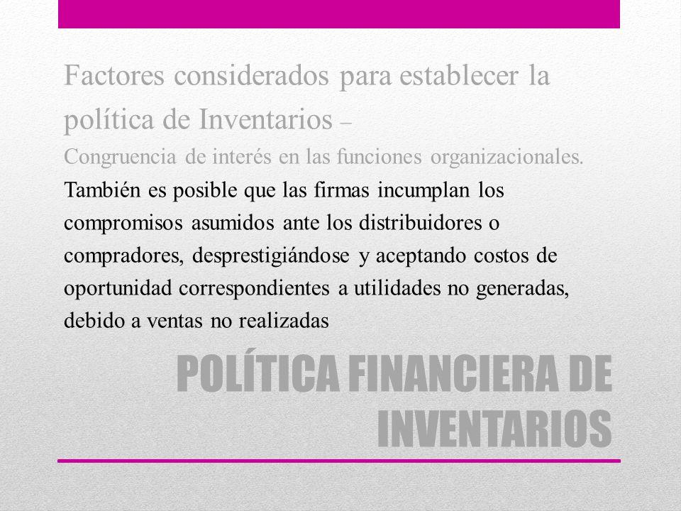 POLÍTICA FINANCIERA DE INVENTARIOS Factores considerados para establecer la política de Inventarios – Congruencia de interés en las funciones organiza
