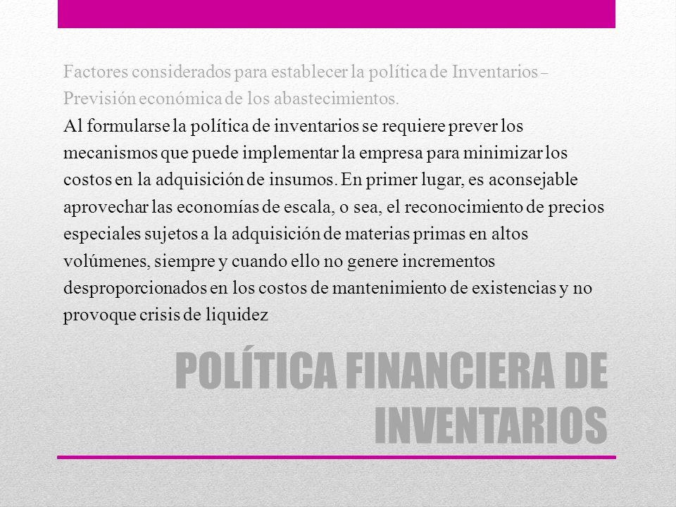 POLÍTICA FINANCIERA DE INVENTARIOS Factores considerados para establecer la política de Inventarios – Previsión económica de los abastecimientos. Al f