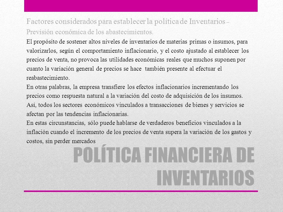 POLÍTICA FINANCIERA DE INVENTARIOS Factores considerados para establecer la política de Inventarios – Previsión económica de los abastecimientos. El p