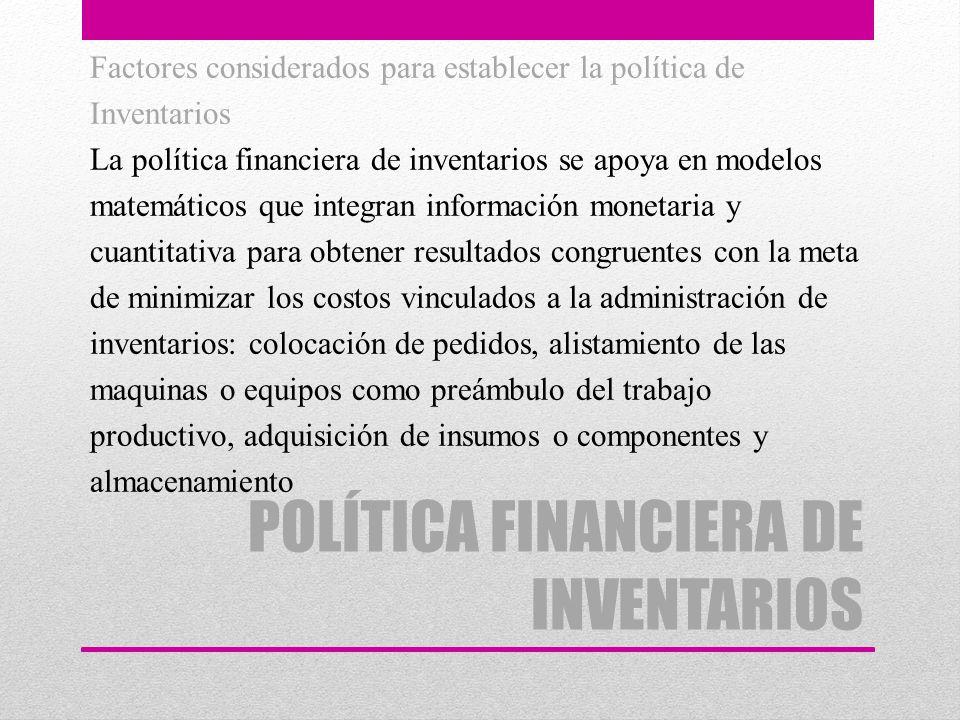 POLÍTICA FINANCIERA DE INVENTARIOS Factores considerados para establecer la política de Inventarios La política financiera de inventarios se apoya en