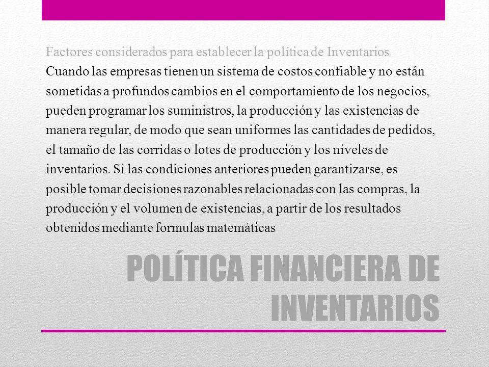 POLÍTICA FINANCIERA DE INVENTARIOS Factores considerados para establecer la política de Inventarios Cuando las empresas tienen un sistema de costos co
