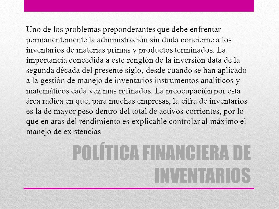 POLÍTICA FINANCIERA DE INVENTARIOS Uno de los problemas preponderantes que debe enfrentar permanentemente la administración sin duda concierne a los i