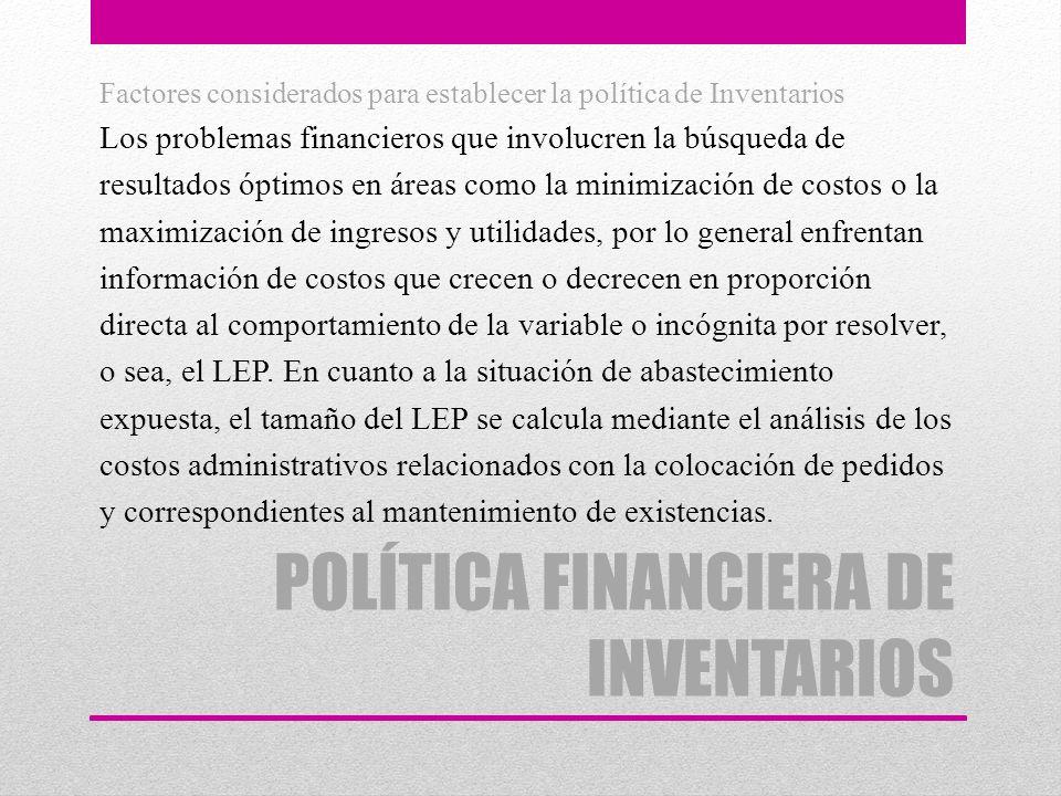 POLÍTICA FINANCIERA DE INVENTARIOS Factores considerados para establecer la política de Inventarios Los problemas financieros que involucren la búsque