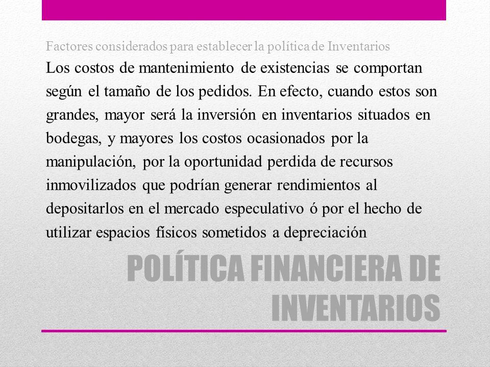 POLÍTICA FINANCIERA DE INVENTARIOS Factores considerados para establecer la política de Inventarios Los costos de mantenimiento de existencias se comp