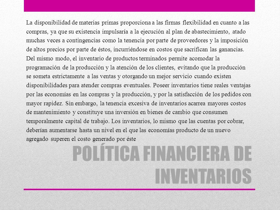 POLÍTICA FINANCIERA DE INVENTARIOS La disponibilidad de materias primas proporciona a las firmas flexibilidad en cuanto a las compras, ya que su exist
