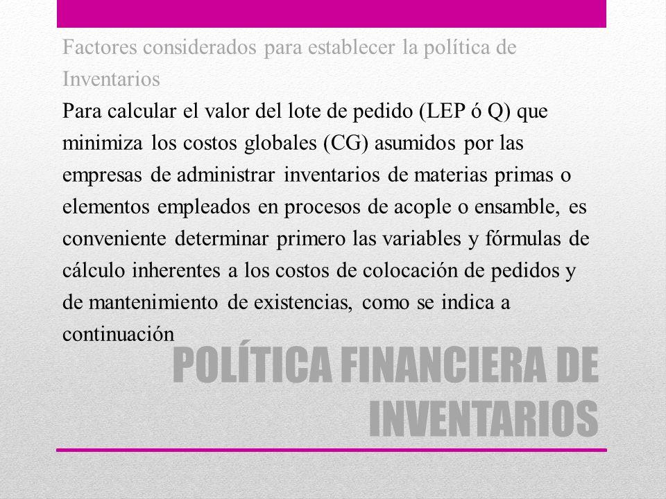 POLÍTICA FINANCIERA DE INVENTARIOS Factores considerados para establecer la política de Inventarios Para calcular el valor del lote de pedido (LEP ó Q