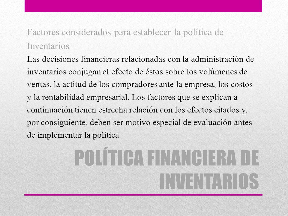 POLÍTICA FINANCIERA DE INVENTARIOS Factores considerados para establecer la política de Inventarios Las decisiones financieras relacionadas con la adm