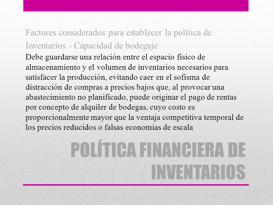 POLÍTICA FINANCIERA DE INVENTARIOS Factores considerados para establecer la política de Inventarios - Capacidad de bodegaje Debe guardarse una relació