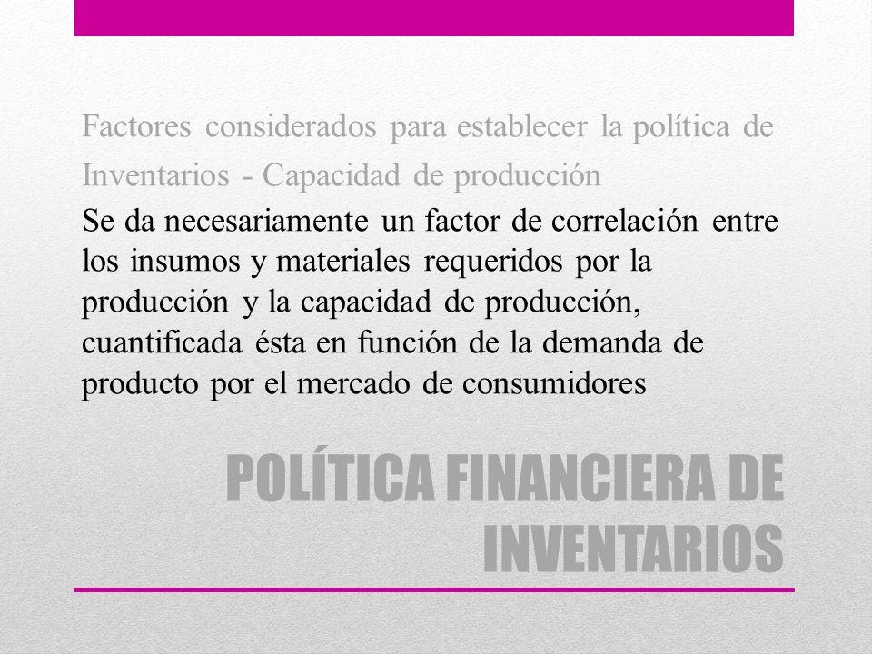 POLÍTICA FINANCIERA DE INVENTARIOS Factores considerados para establecer la política de Inventarios - Capacidad de producción Se da necesariamente un