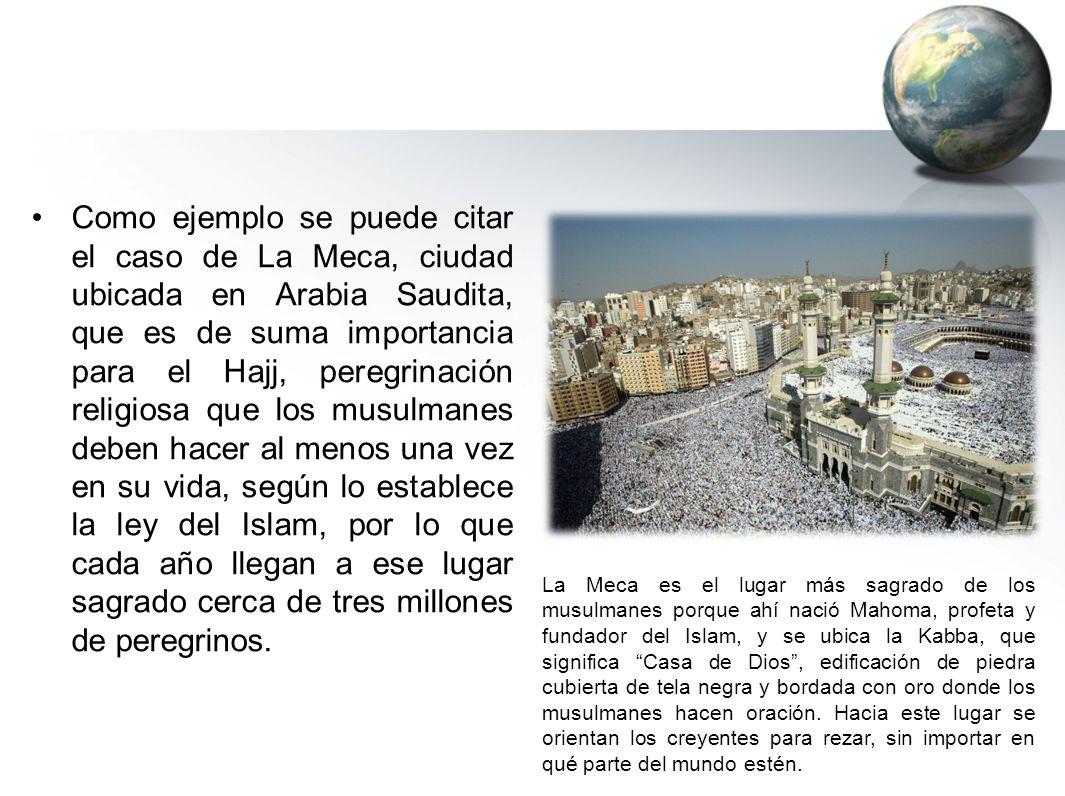 Como ejemplo se puede citar el caso de La Meca, ciudad ubicada en Arabia Saudita, que es de suma importancia para el Hajj, peregrinación religiosa que