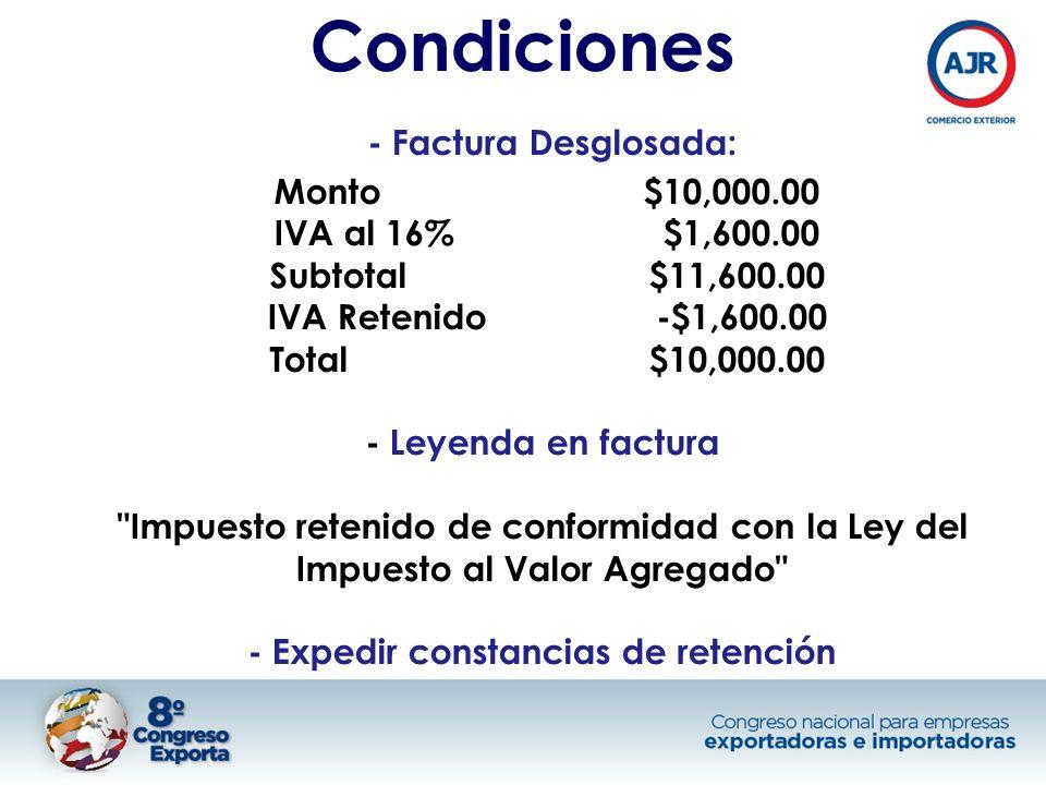 Condiciones - Factura Desglosada: Monto$10,000.00 IVA al 16% $1,600.00 Subtotal $11,600.00 IVA Retenido -$1,600.00 Total $10,000.00 - Leyenda en factura Impuesto retenido de conformidad con la Ley del Impuesto al Valor Agregado - Expedir constancias de retención