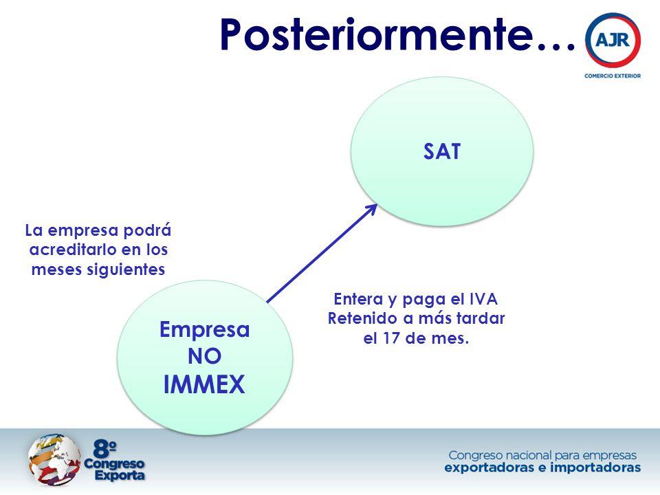 Posteriormente… Empresa NO IMMEX SAT Entera y paga el IVA Retenido a más tardar el 17 de mes.