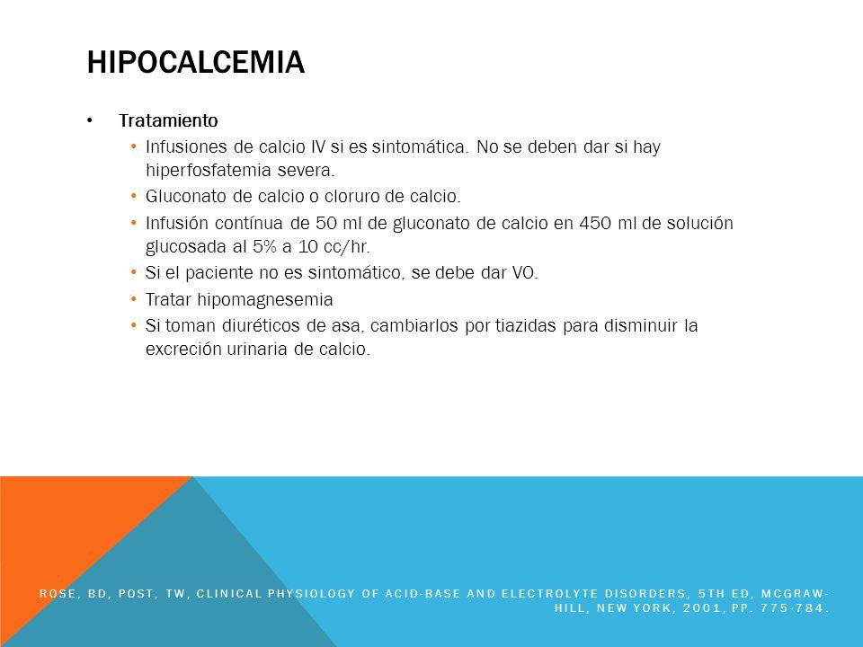 HIPOCALCEMIA Tratamiento Infusiones de calcio IV si es sintomática. No se deben dar si hay hiperfosfatemia severa. Gluconato de calcio o cloruro de ca
