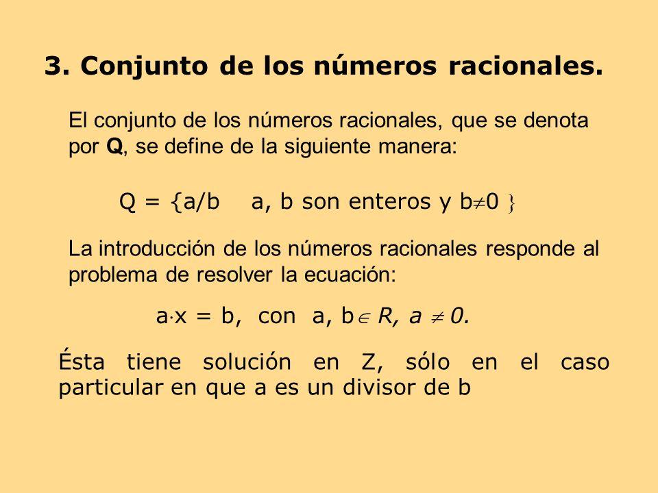 3. Conjunto de los números racionales. Q = {a/b a, b son enteros y b0 } La introducción de los números racionales responde al problema de resolver la