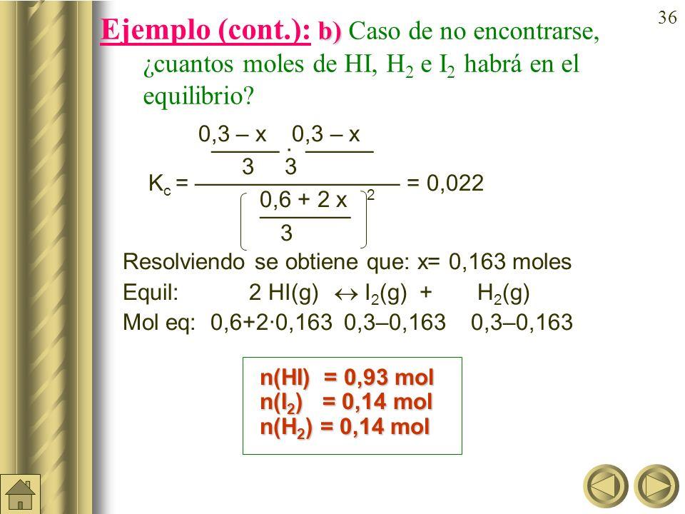 35 a) b) Ejemplo (cont.): En un recipiente de 3 litros se introducen 0,6 moles de HI, 0,3 moles de H 2 y 0,3 moles de I 2 a 490ºC. Si K c = 0,022 a 49