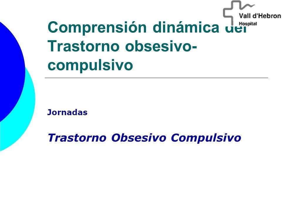 Comprensión dinámica del Trastorno obsesivo- compulsivo Jornadas Trastorno Obsesivo Compulsivo