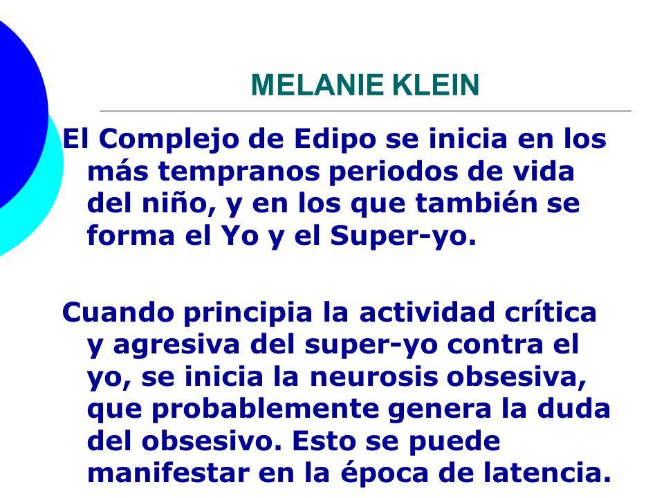 MELANIE KLEIN El Complejo de Edipo se inicia en los más tempranos periodos de vida del niño, y en los que también se forma el Yo y el Super-yo. Cuando