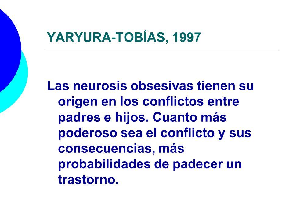 YARYURA-TOBÍAS, 1997 Las neurosis obsesivas tienen su origen en los conflictos entre padres e hijos. Cuanto más poderoso sea el conflicto y sus consec