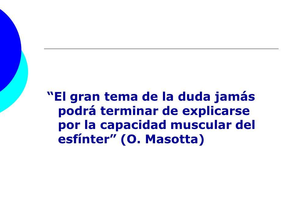 El gran tema de la duda jamás podrá terminar de explicarse por la capacidad muscular del esfínter (O. Masotta)