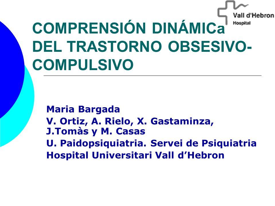COMPRENSIÓN DINÁMICa DEL TRASTORNO OBSESIVO- COMPULSIVO Maria Bargada V. Ortiz, A. Rielo, X. Gastaminza, J.Tomàs y M. Casas U. Paidopsiquiatria. Serve