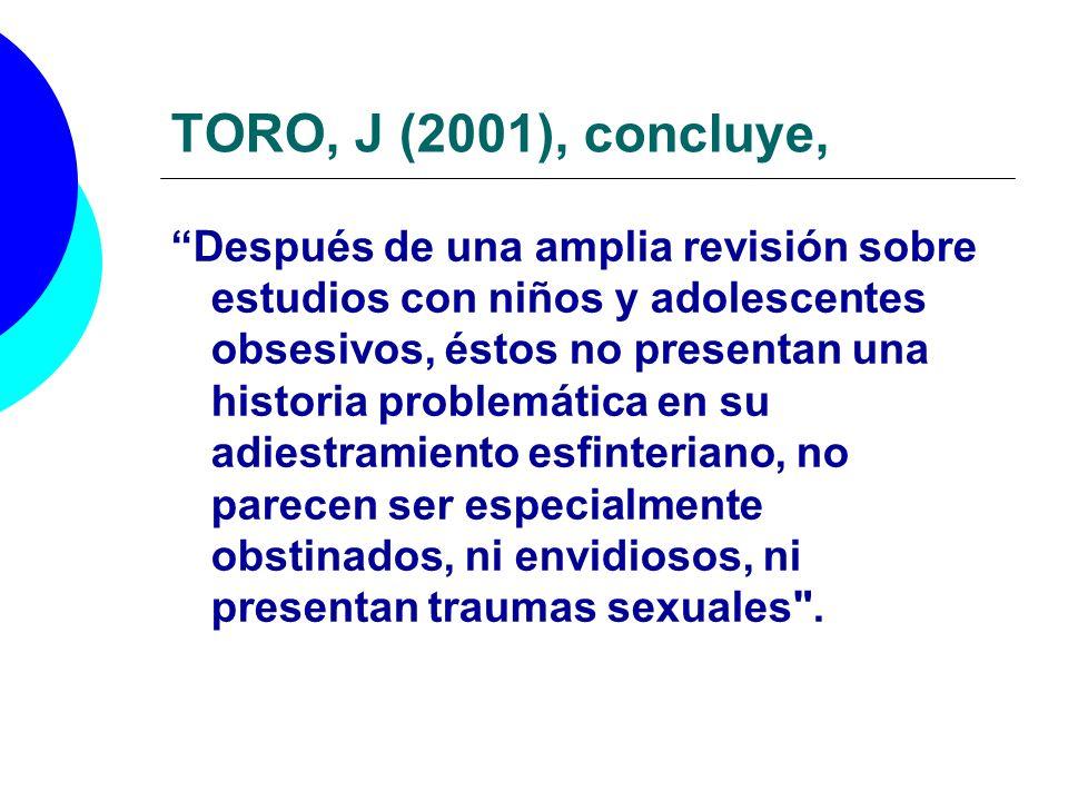 TORO, J (2001), concluye, Después de una amplia revisión sobre estudios con niños y adolescentes obsesivos, éstos no presentan una historia problemáti