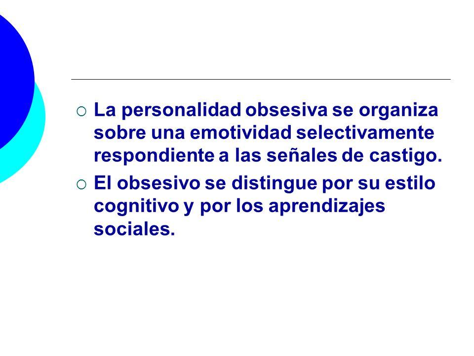 La personalidad obsesiva se organiza sobre una emotividad selectivamente respondiente a las señales de castigo. El obsesivo se distingue por su estilo