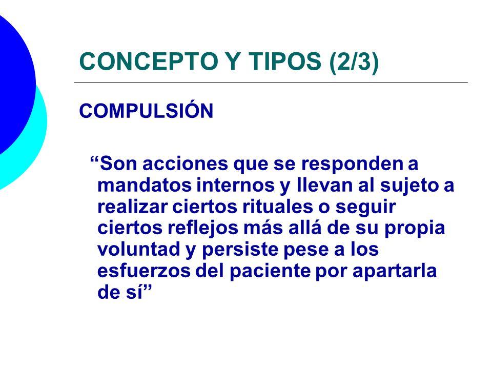 CONCEPTO Y TIPOS (2/3) COMPULSIÓN Son acciones que se responden a mandatos internos y llevan al sujeto a realizar ciertos rituales o seguir ciertos re