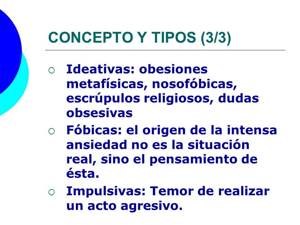 CONCEPTO Y TIPOS (3/3) Ideativas: obesiones metafísicas, nosofóbicas, escrúpulos religiosos, dudas obsesivas Fóbicas: el origen de la intensa ansiedad