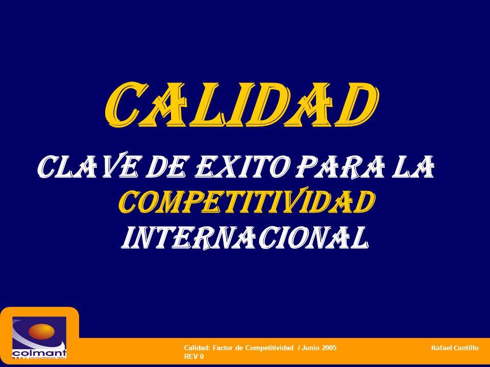 Calidad: Factor de Competitividad / Junio 2005 Rafael Cantillo REV 0 CALIDAD CLAVE DE EXITO PARA LA COMPETITIVIDAD INTERNACIONAL