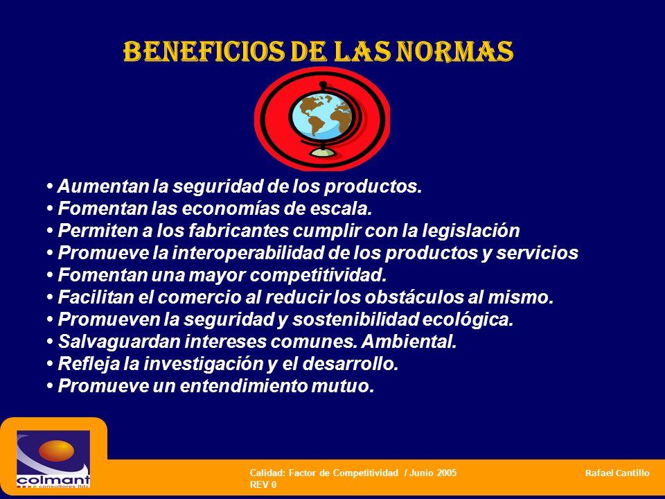 Calidad: Factor de Competitividad / Junio 2005 Rafael Cantillo REV 0 Beneficios de las normas Aumentan la seguridad de los productos. Fomentan las eco
