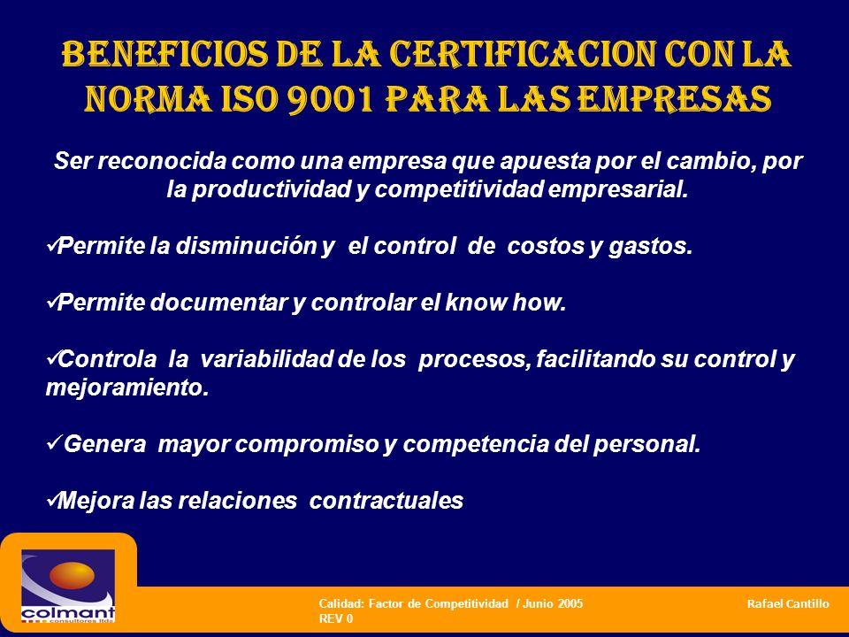 Calidad: Factor de Competitividad / Junio 2005 Rafael Cantillo REV 0 BENEFICIOS DE LA CERTIFICACION CON LA NORMA ISO 9001 PARA LAS EMPRESAS Ser recono